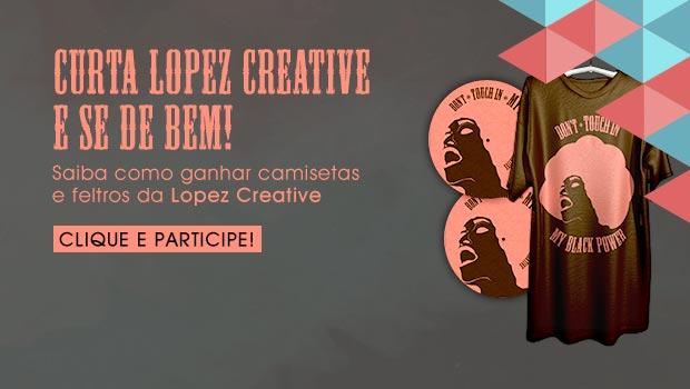 PROMOÇÃO: Compartilhe e Ganhe uma Camiseta e um Feltro de Vinil Lopez Creative Ban -EMC